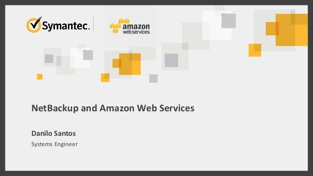 NetBackup and Amazon Web Services  Danilo Santos  Systems Engineer