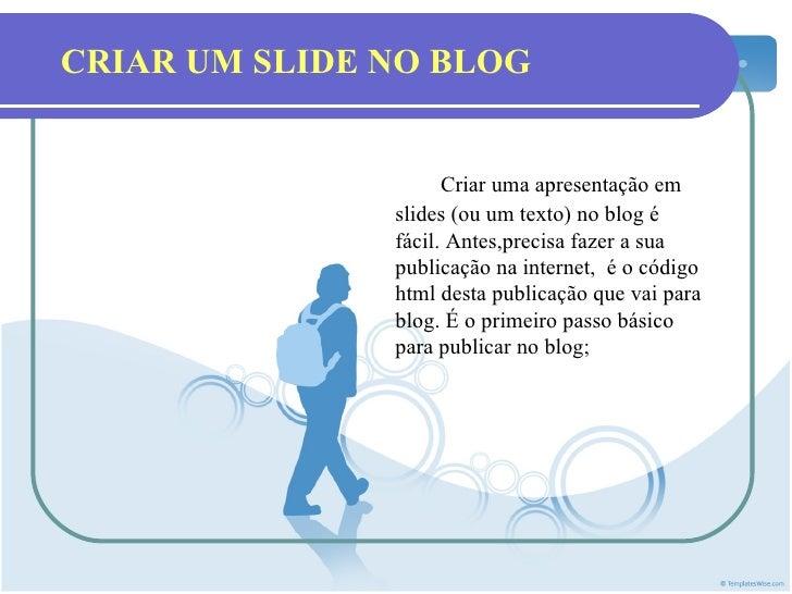 CRIAR UM SLIDE NO BLOG                     Criar uma apresentação em               slides (ou um texto) no blog é         ...