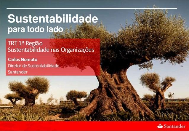 1 TRT 1ª Região Sustentabilidade nas Organizações Carlos Nomoto Diretor deSustentabilidade Santander Sustentabilidade para...