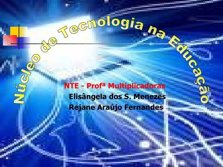 NTE -  Profª  Multiplicadoras Elisângela dos S. Menezes Rejane Araújo Fernandes Núcleo de Tecnologia na Educação