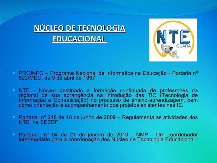 NÚCLEO DE TECNOLOGIA EDUCACIONAL  <ul><li>PROINFO – Programa Nacional de Informática na Educação - Portaria nº 522/MEC, de...