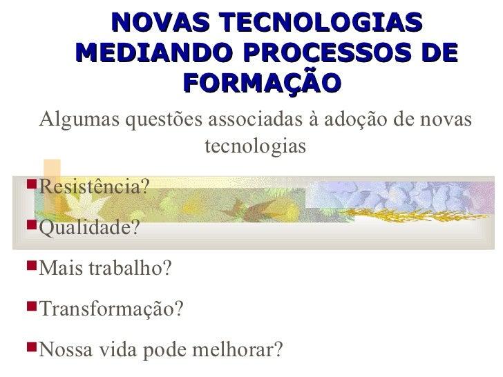 NOVAS TECNOLOGIAS MEDIANDO PROCESSOS DE FORMAÇÃO  <ul><li>Algumas questões associadas à adoção de novas tecnologias </li><...