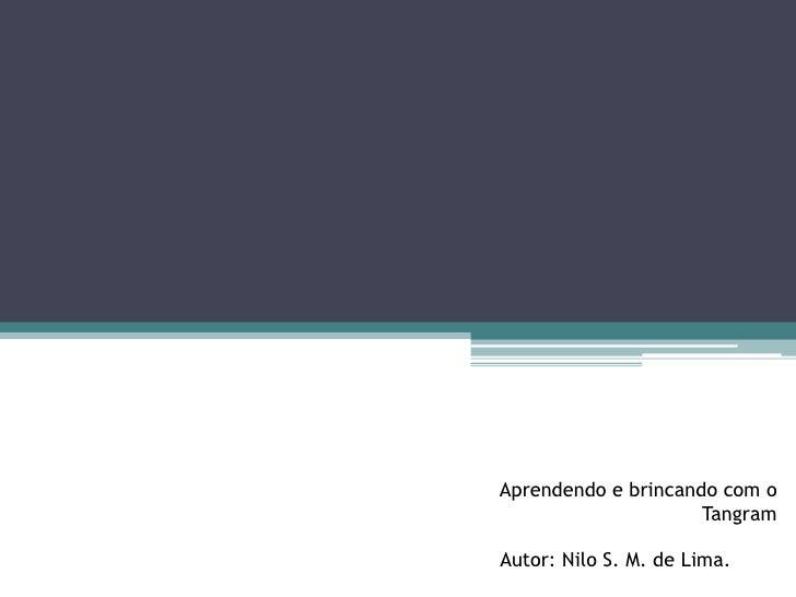 Aprendendo e brincando com o                     TangramAutor: Nilo S. M. de Lima.