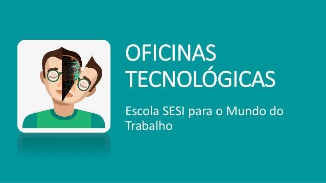 OFICINAS TECNOLÓGICAS Escola SESI para o Mundo do Trabalho