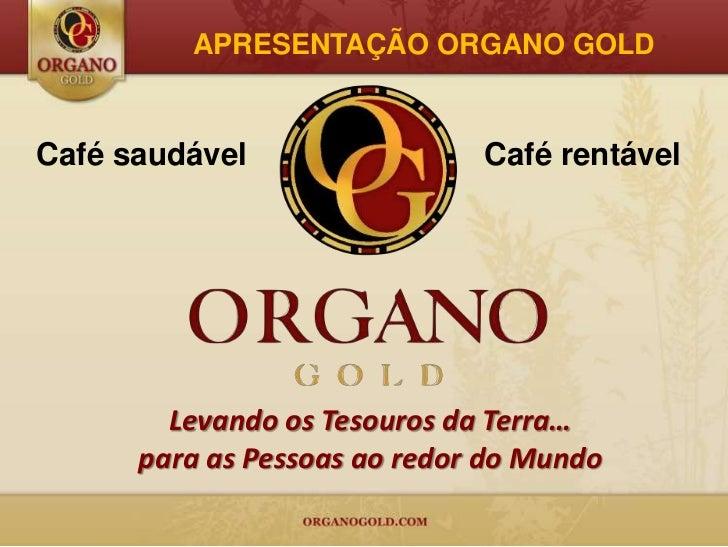 APRESENTAÇÃO ORGANO GOLDCafé saudável                 Café rentável        Levando os Tesouros da Terra…      para as Pess...