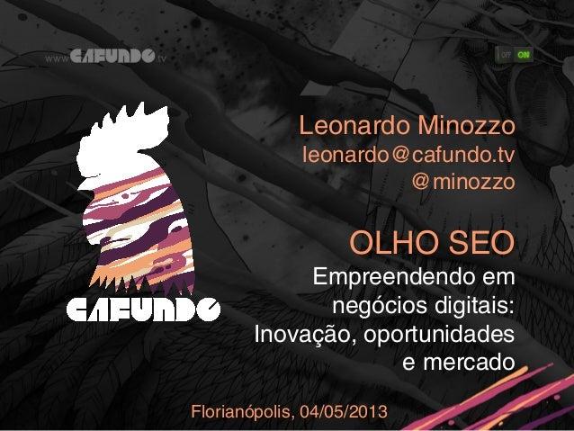 Leonardo Minozzoleonardo@cafundo.tv@minozzoOLHO SEOEmpreendendo emnegócios digitais:Inovação, oportunidadese mercadoFloria...