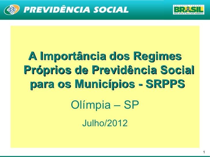 A Importância dos RegimesPróprios de Previdência Social para os Municípios - SRPPS        Olímpia – SP          Julho/2012...