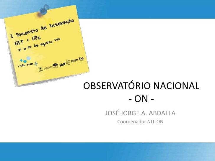 OBSERVATÓRIO NACIONAL  - ON -<br />JOSÉ JORGE A. ABDALLA<br />Coordenador NIT-ON<br />