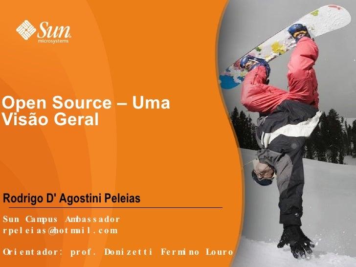 Open Source – Uma Visão Geral Rodrigo D' Agostini Peleias Sun Campus Ambassador [email_address] Orientador: prof. Donizett...