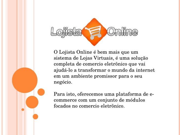 O Lojista Online é bem mais que um sistema de Lojas Virtuais, é uma solução completa de comercio eletrônico que vai ajudá-...