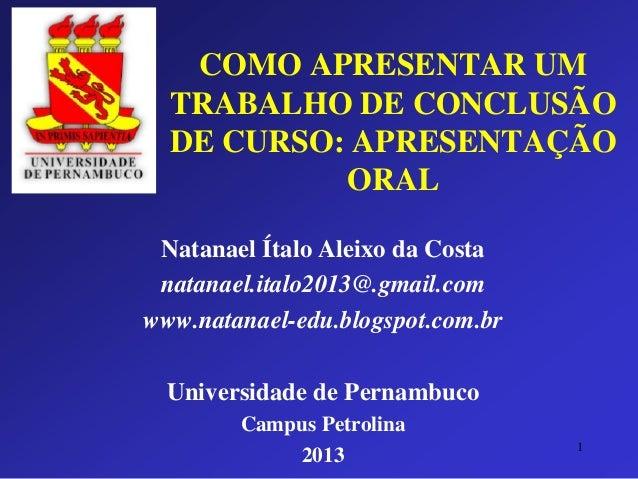 COMO APRESENTAR UM TRABALHO DE CONCLUSÃO DE CURSO: APRESENTAÇÃO ORAL  Natanael Ítalo Aleixo da Costa  natanael.italo2013@....