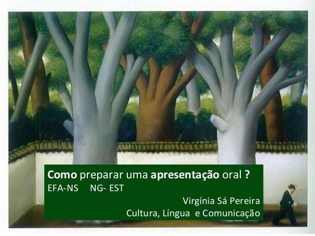 Como preparar uma apresentação oral ? EFA-NS NG- EST Virgínia Sá Pereira Cultura, Língua e Comunicação