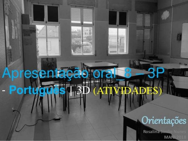 Apresentação oral_8 – 3P - Português | 3D (ATIVIDADES) Orientações Rosalina Simão Nunes MAIO.2018