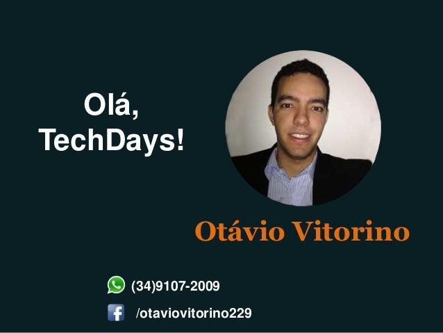 Olá, TechDays! Otávio Vitorino (34)9107-2009 /otaviovitorino229