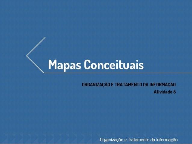 Mapas Conceituais ORGANIZAÇÃO E TRATAMENTO DA INFORMAÇÃO Atividade 5