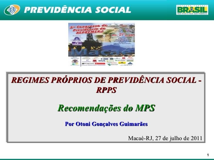 REGIMES PRÓPRIOS DE PREVIDÊNCIA SOCIAL - RPPS Recomendações do MPS Por Otoni Gonçalves Guimarães Macaé-RJ, 27 de julho de ...