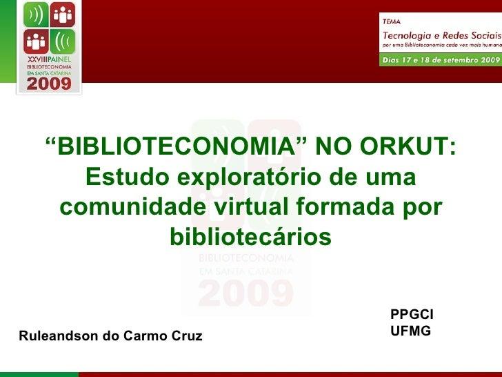 """"""" BIBLIOTECONOMIA"""" NO ORKUT: Estudo exploratório de uma comunidade virtual formada por bibliotecários Ruleandson do Carmo ..."""
