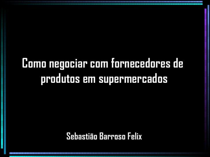 Como negociar com fornecedores de  produtos em supermercados Sebastião Barroso Felix