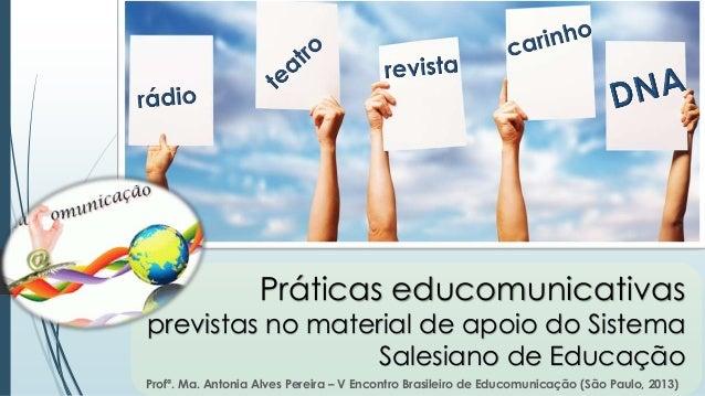 Profª. Ma. Antonia Alves Pereira – V Encontro Brasileiro de Educomunicação (São Paulo, 2013) Práticas educomunicativas pre...