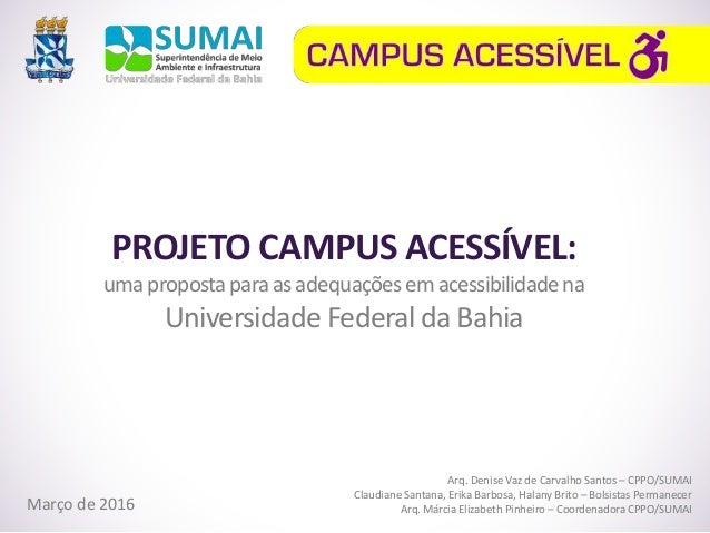 PROJETO CAMPUS ACESSÍVEL: umapropostaparaasadequaçõesemacessibilidadena Universidade Federal da Bahia Março de 2016 Arq. D...