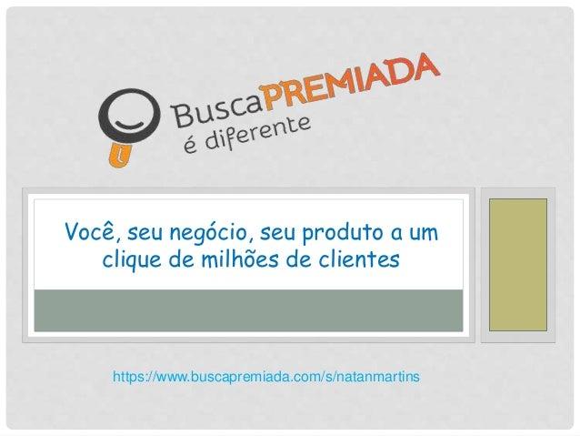 Você, seu negócio, seu produto a um clique de milhões de clientes https://www.buscapremiada.com/s/natanmartins