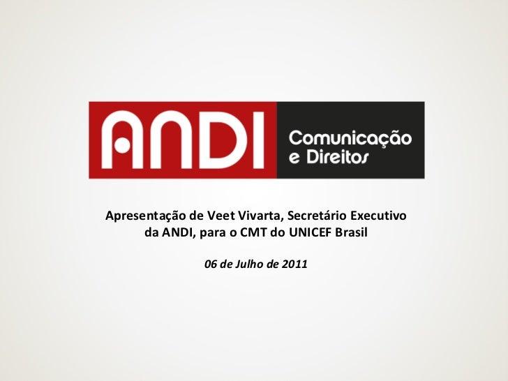 Apresentação de Veet Vivarta, Secretário Executivo da ANDI, para o CMT do UNICEF Brasil 06 de Julho de 2011