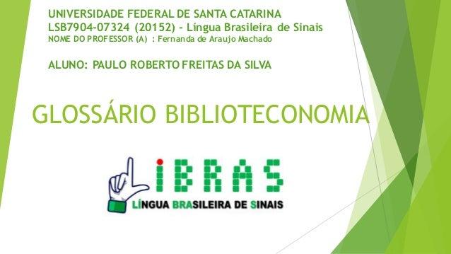 GLOSSÁRIO BIBLIOTECONOMIA UNIVERSIDADE FEDERAL DE SANTA CATARINA LSB7904-07324 (20152) - Língua Brasileira de Sinais NOME ...