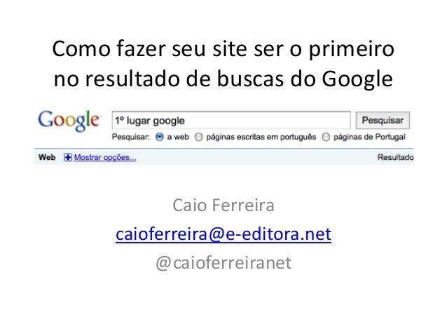 Como fazer seu site ser o primeirono resultado de buscas do Google             Caio Ferreira      caioferreira@e-editora.n...