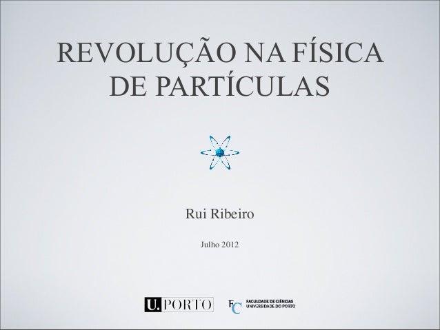 REVOLUÇÃO NA FÍSICA  DE PARTÍCULAS  Rui Ribeiro  Julho 2012