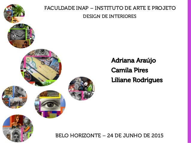 FACULDADE INAP – INSTITUTO DE ARTE E PROJETO Adriana Araújo Camila Pires Liliane Rodrigues DESIGN DE INTERIORES BELO HORIZ...