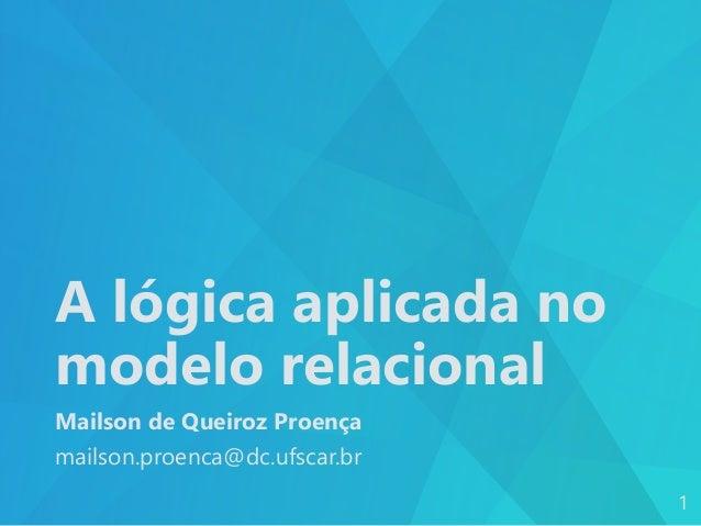 A lógica aplicada no modelo relacional Mailson de Queiroz Proença mailson.proenca@dc.ufscar.br 1