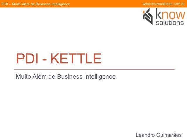 PDI – Muito além de Business Intelligence  www.knowsolution.com.br  PDI - KETTLE Muito Além de Business Intelligence  Lean...