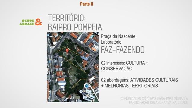 TERRITÓRIO: BAIRRO POMPEIA Praça da Nascente: Laboratório FAZ-FAZENDO 02 interesses: CULTURA + CONSERVAÇÃO ! 02 abordagens...