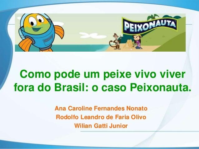 Como pode um peixe vivo viverfora do Brasil: o caso Peixonauta.       Ana Caroline Fernandes Nonato       Rodolfo Leandro ...