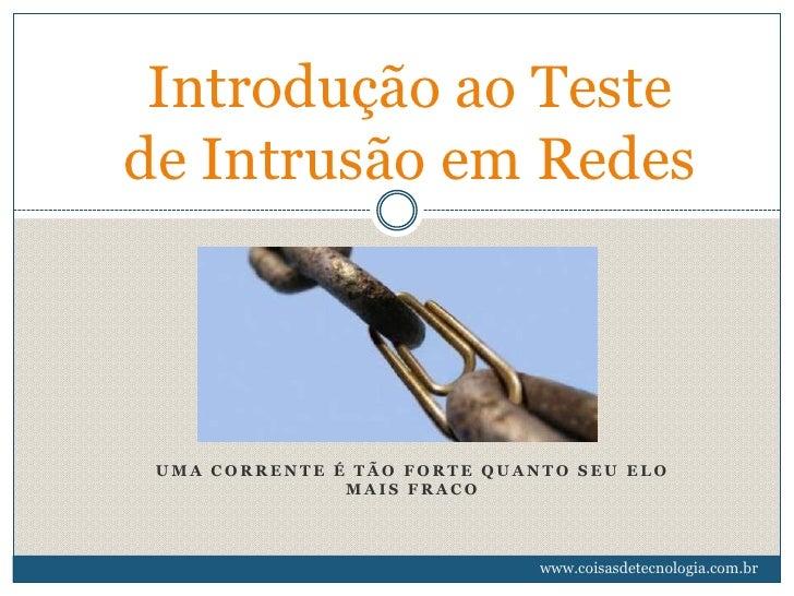 Introdução ao Testede Intrusão em Redes UMA CORRENTE É TÃO FORTE QUANTO SEU ELO               MAIS FRACO                  ...