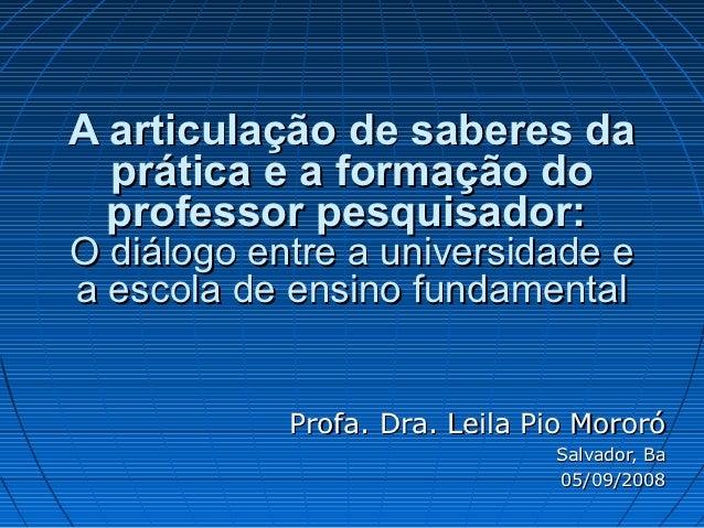 A articulação de saberes da  prática e a formação do  professor pesquisador:O diálogo entre a universidade ea escola de en...