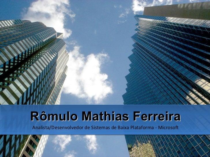 Rômulo Mathias Ferreira Analista/Desenvolvedor de Sistemas de Baixa Plataforma - Microsoft