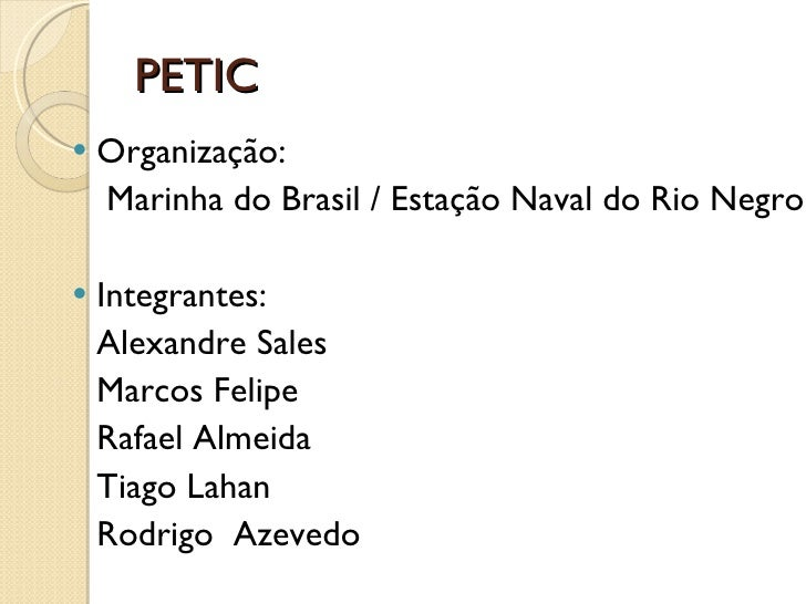 PETIC <ul><li>Organização:  </li></ul><ul><li>  Marinha do Brasil / Estação Naval do Rio Negro </li></ul><ul><li>Integrant...