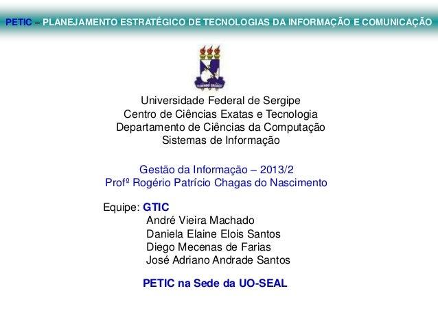 PETIC – PLANEJAMENTO ESTRATÉGICO DE TECNOLOGIAS DA INFORMAÇÃO E COMUNICAÇÃO  Universidade Federal de Sergipe Centro de Ciê...