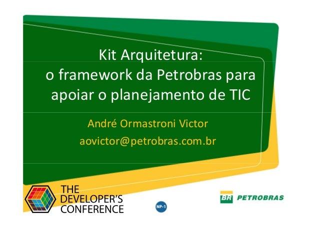 Gestor: TIC/ARQTIC – Julho 2016 Kit Arquitetura: o framework da Petrobras para apoiar o planejamento de TIC André Ormastro...