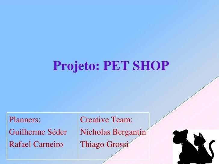 Projeto: PET SHOP Planners: Guilherme Séder Rafael Carneiro Creative Team: Nicholas Bergantin Thiago Grossi