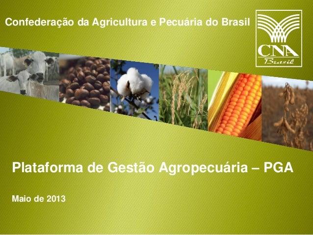 Confederação da Agricultura e Pecuária do Brasil Plataforma de Gestão Agropecuária – PGA Maio de 2013