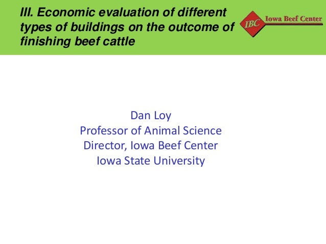 III. Economic evaluation of different types of buildings on the outcome of finishing beef cattle  Dan Loy Professor of Ani...