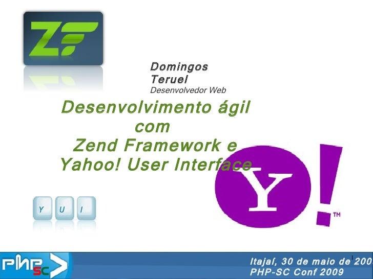 Desenvolvimento ágil com  Zend Framework e Yahoo! User Interface Itajaí, 30 de maio de 2009 PHP-SC Conf 2009 Domingos Teru...
