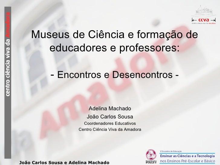Museus de Ciência e formação de educadores e professores: -  Encontros e Desencontros - Adelina Machado João Carlos Sousa ...