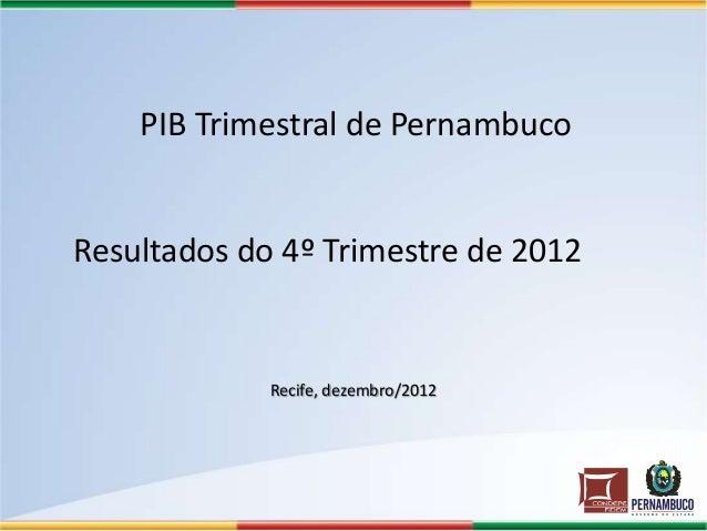 PIB Trimestral de PernambucoResultados do 4º Trimestre de 2012             Recife, dezembro/2012