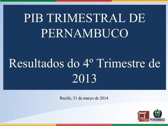 PIB TRIMESTRAL DE PERNAMBUCO Resultados do 4º Trimestre de 2013 Recife, 31 de março de 2014Recife, 31 de março de 2014