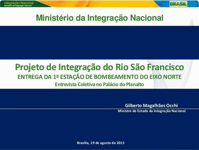 Projeto de Integração do Rio São Francisco ENTREGA DA 1ª ESTAÇÃO DE BOMBEAMENTO DO EIXO NORTE Entrevista Coletiva no Palác...