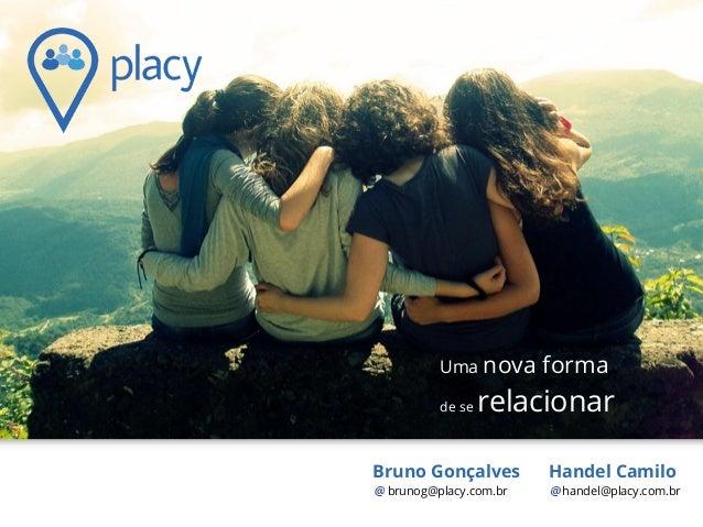 Handel Camilo handel@placy.com.br Uma nova forma de se relacionar Bruno Gonçalves brunog@placy.com.br
