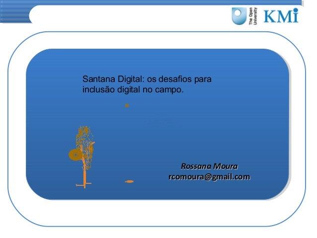 Santana Digital: os desafios para inclusão digital no campo.  Rossana Moura rcomoura@gmail.com